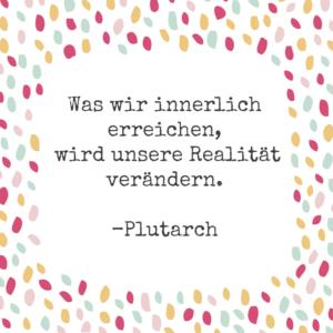 Was wir innerlich erreichen, wird unsere Realität verändern. Plutarch.
