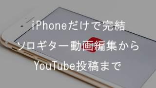 iPhoneだけでソロギターの動画編集からユーチューブ投稿するまで
