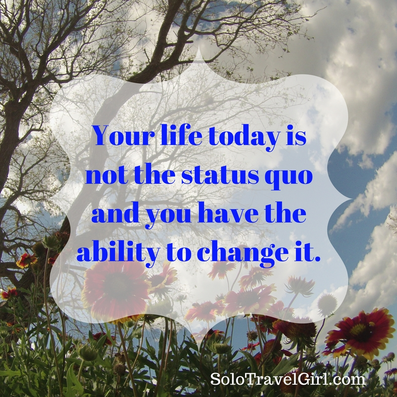 Your life today is not the status quo andyou have the ability to change it.