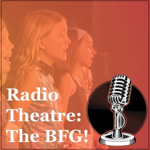 Radio Theatre: The BFG July 13th - 17th