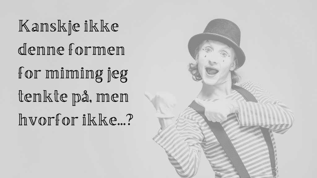 A mime pointing towards a caption in Norwegian that says: Kanskje ikke denne formen for miming eg tenkte på, men hvorfor ikke...?