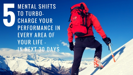 5-Mental-Shifts-To-Turbo-charge-Your-Performance-in-Every-Area-of-Your-Life-in-Next-30-Days About