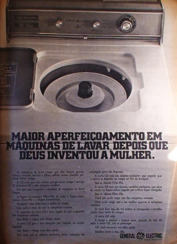 As máquinas de lavar roupa que têm braços, pernas, cabeça, coração, marido e filhos sofrem muito quando precisam lavar roupa. A GE acha que elas sofrem porque lavar roupa é serviço de máquina-GE e não máquina-mulher. Por isso está lançando 3 modelos de máquinas de lavar roupa: A Super-Automática Filter-Flo de Luxe, a Super-Automárica Filter-Flo e a Super-Automática. Qualquer uma delas lava 5 quilos de roupa. Um quilo a mais do que as máquinas comuns. O agitador da nova GE é mais rápido do que o agitador das máquinas comuns. Isso deixa a roupa mais limpa ainda. A nova GE Gira a 600 rotações por minuto na centrifugação. Isso deixa a roupa mais sêca ainda. Por mais que se esforce, nenhuma outra máquina vai conseguir girar tão depressa. A nova GE tem um sistema exclusivo que impede que a sujeira se deposite na roupa no fim da lavagem. Isso se chama Over-Flo. A nova GE tem um sistema, também exclusivo, que além de retirar os fiapos soltos, impede que o filtro fique entupido. Isso se chama Filter-Flo. Você não pode exigir isso das máquinas comuns. Nem pode exigir que a sua mulher aguente as máquinas comuns. Se você fizer isso, ela vai acabar se estragando e envelhecendo vem antes do tempo. A nova GE não. E daqui a muitos e muitos anos, quando ela não fôr mais a nova GE, não se preocupe. GE vc encontra em tôda parte. Mulher como a sua, não.