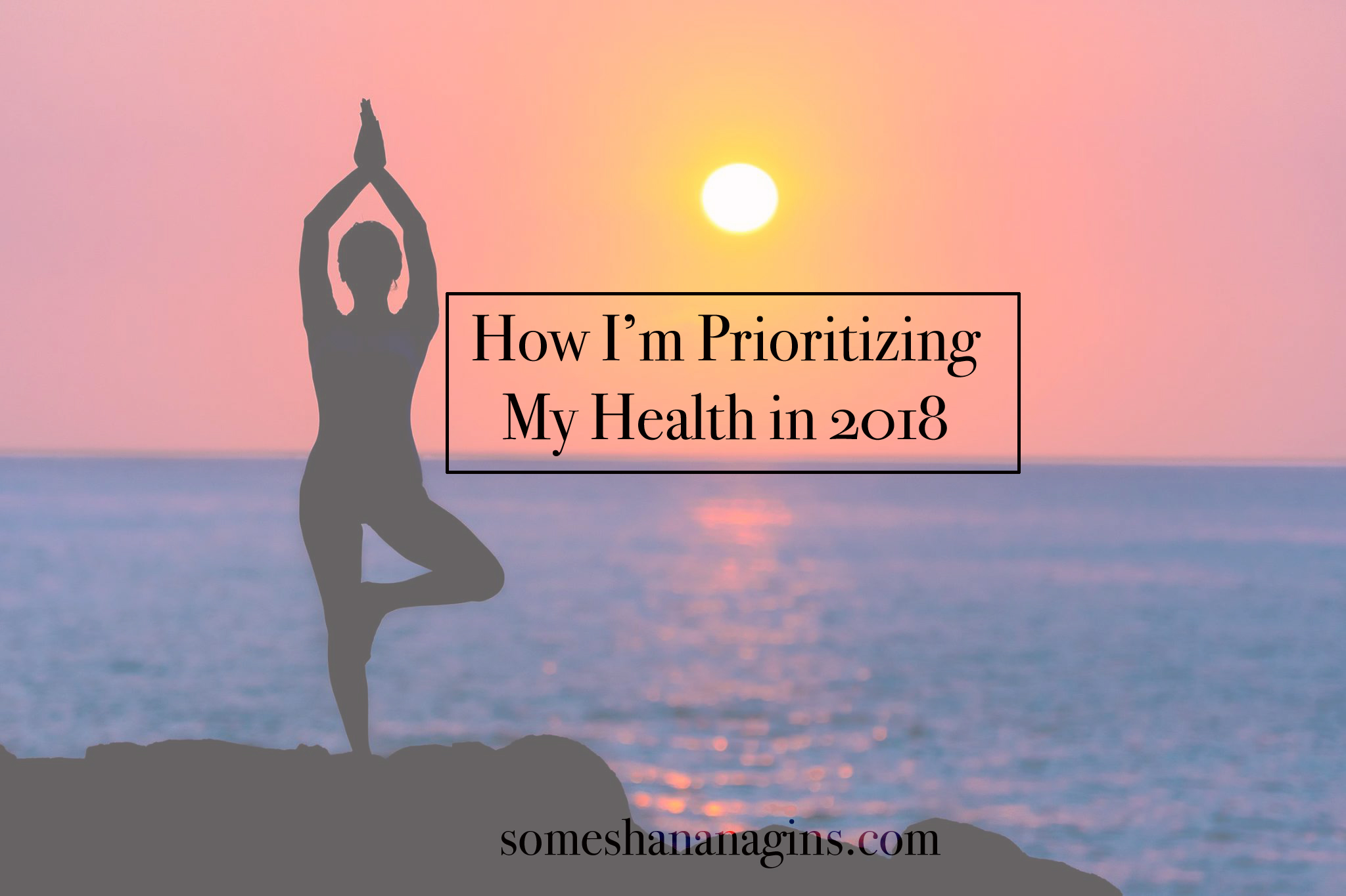 How I'm Prioritizing My Health in 2018 - Some Shananagins