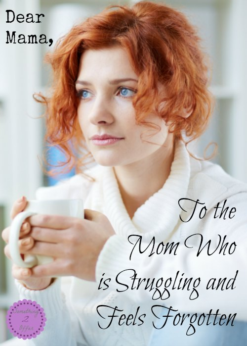 To the Mom who is struggling and feels forgotten