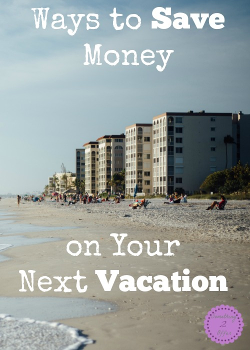Ways to Save Money on Your Next Vacation