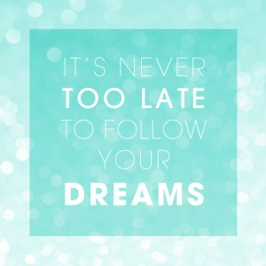 It's never TOO late to follow your DREAMS