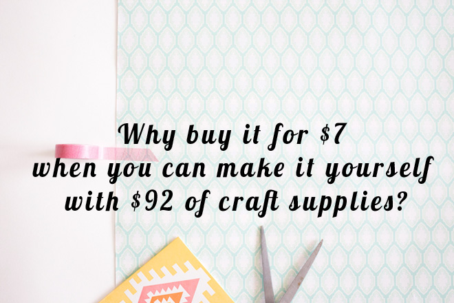 Why buy it for $7 when you can make it yourself with $92 of craft supplies?