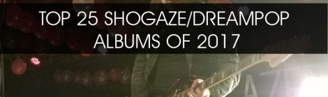 TOP 25 SHOEGAZE/DREAMPOP ALBUMS OF 2017