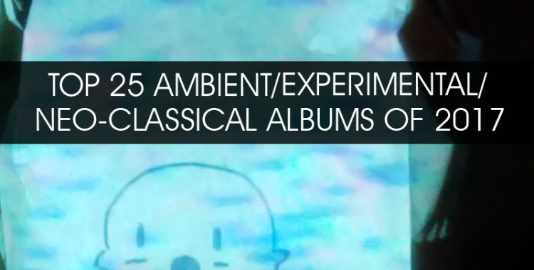 TOP 25 AMBIENT/EXPERIMENTAL/NEO-CLASSICAL ALBUMS OF 2017