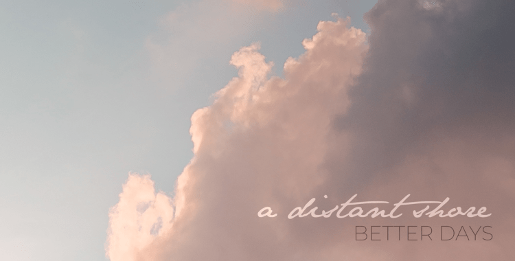 OUT TODAY! A Distant Shore: Better Days Debut EP (Somewherecold Records, 2021)