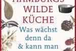 Hamburgs wilde Küche: Was wächst denn da & kann man das essen? Pflanzen, Rezepte, Interviews