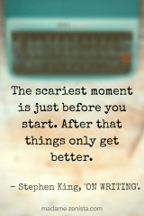 The scariest moment is just before you start. After that things only get better. Quote by Stephen King. On Writing: A Memoir of the Craft.