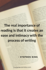 The real importance of reading is that it creates an ease and intimacy with the process of writing. Quote by Stephen King. On Writing: A Memoir of the Craft.