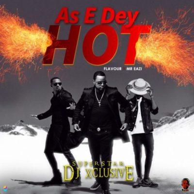 Music: DJ Xclusive - As E Dey Hot f. Mr Eazi & Flavour