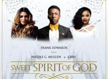 MP3 : Frank Edwards - Sweet Spirit Of God Ft. Nicole C. Mullen & Chee
