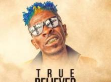 MP3: Shatta Wale - True Believer ft. Addi Self x Natty Lee (Prod. by MOG Beatz)