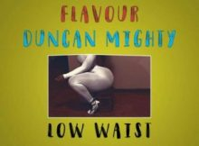 Music: Masterkraft Ft Flavour & Duncan Mighty - Low Waist