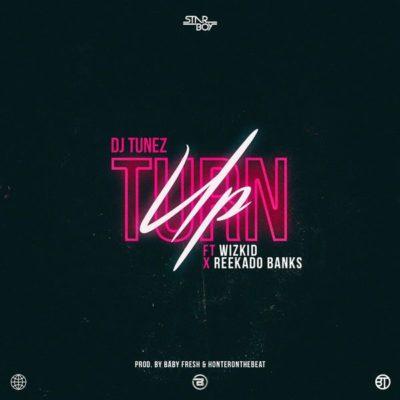 Music Lyrics: DJ Tunez - Turn Up ft Wizkid, Reekado Banks