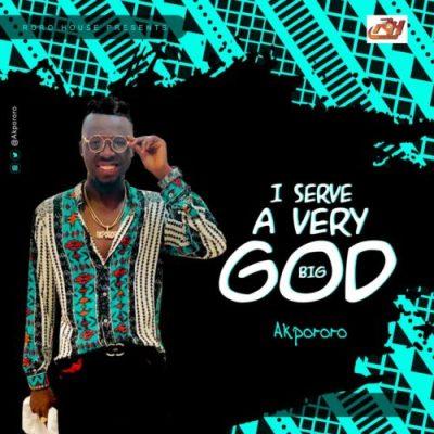 MP3: Akpororo - I Serve A Very Big God