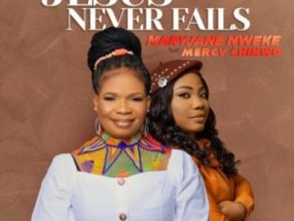 MaryJane Nweke - Jesus Never Fails Ft Mercy Chinwo