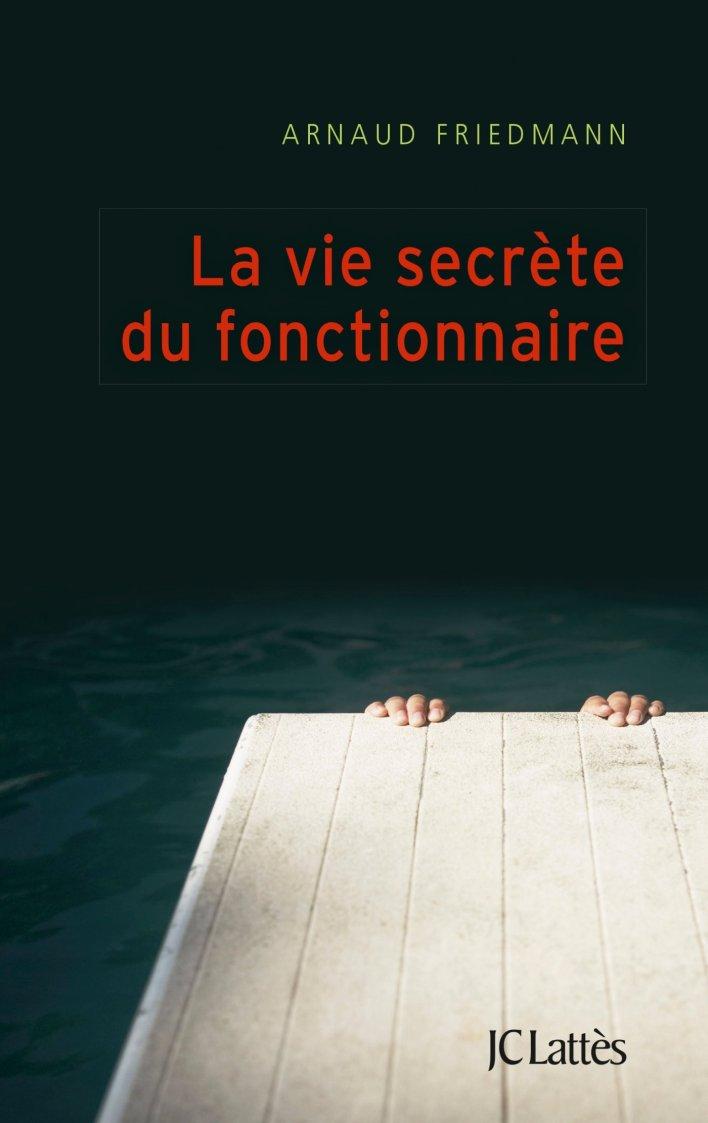 La vie secrète du fonctionnaire - Arnaud Friedmann