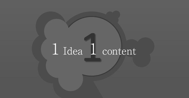 1アイデア1コンテンツを忘れない