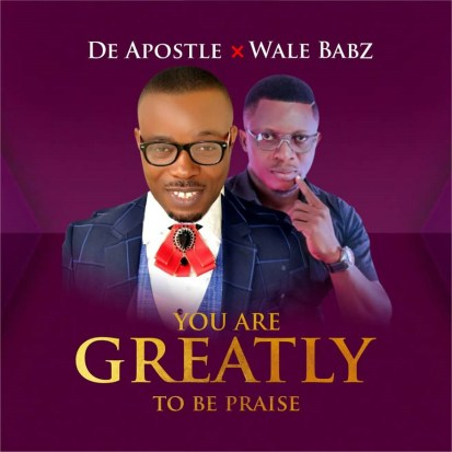 DeApostle Ft. Wale Babz – You Are Greatly To Be Praise Mp3 Download