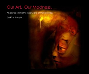 """""""Our Art. Our Madness.   An excursion into the inner world of mental illness."""" by David Feingold"""