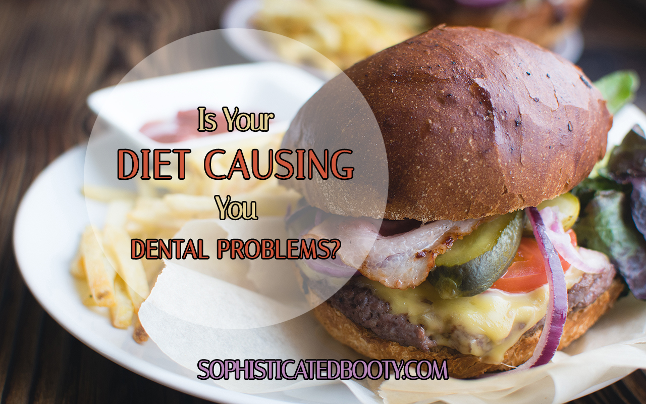 Is Your Diet Causing You Dental Problems - Sophisticated Booty