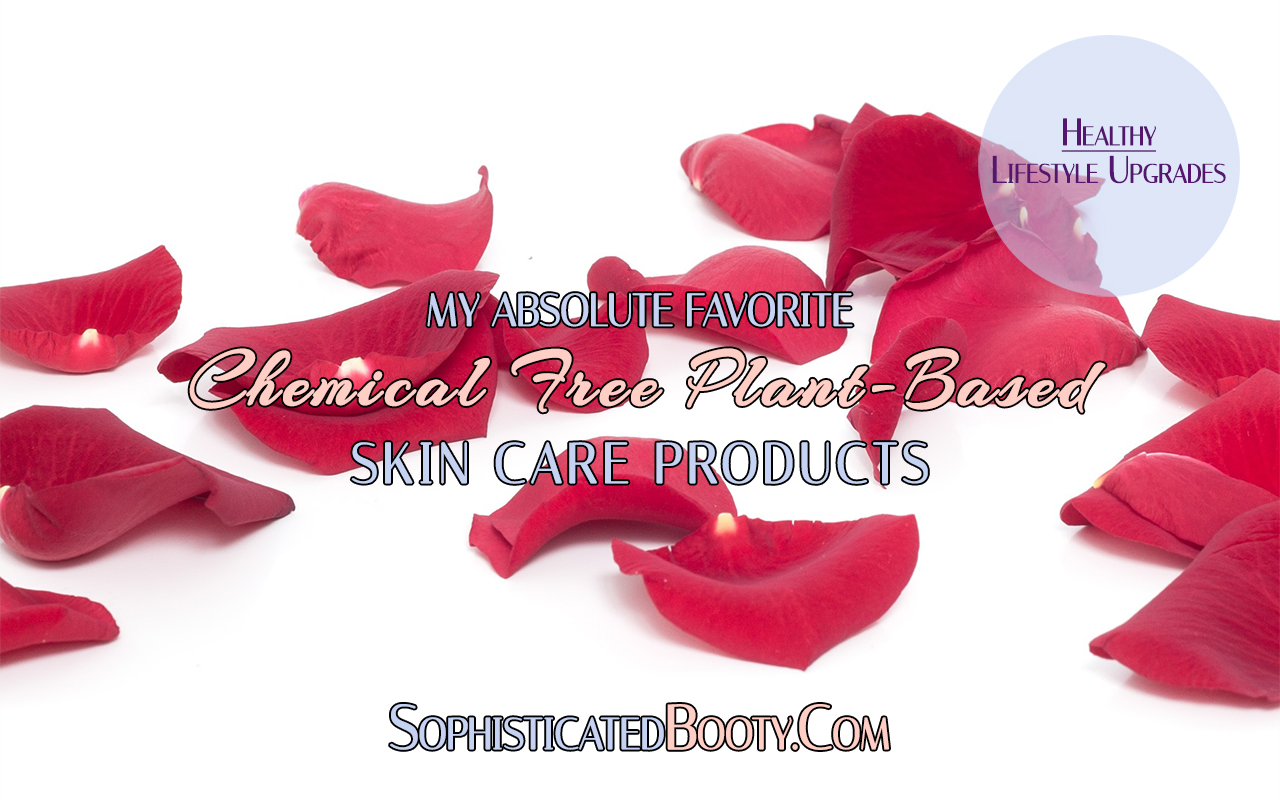 Healthy Lifestyle Upgrades My Absolute Favorite Chemical Free Plant Based Skin Care Products - Sophisticated Booty
