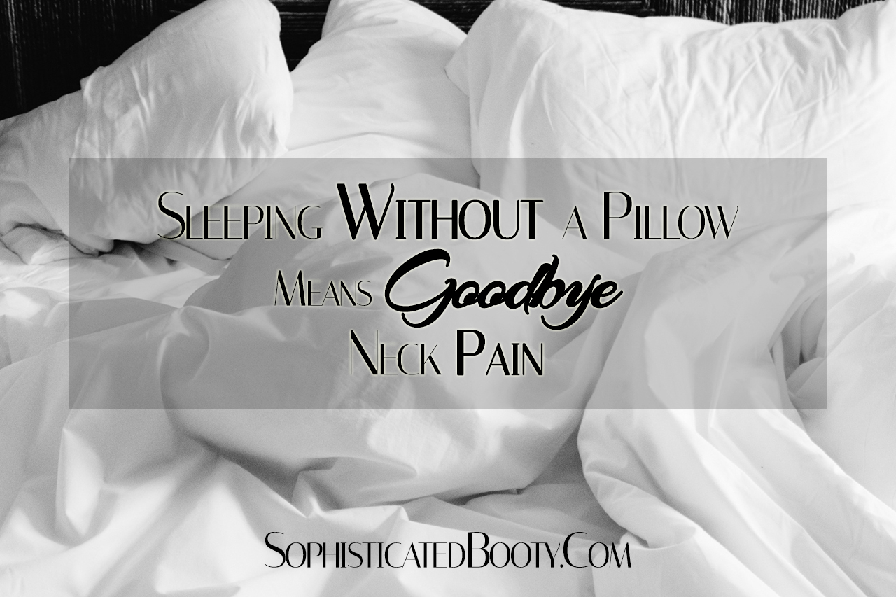 Sleeping Without A Pillow Means Goodbye Neck Pain Sophisticated