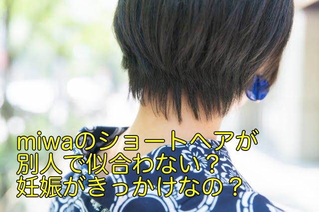 miwaのショートヘアが別人で似合わない?妊娠がきっかけなの?
