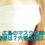 最新!広島のマスク在庫の入荷情報は?穴場店舗はどこ?