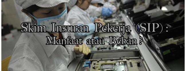 Skim Insuran Pekerja (SIP) : Manfaat atau Beban?
