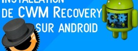 Comment installer le custom recovery CWM sur tout Android facilement