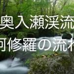 奥入瀬渓流「石ヶ戸〜阿修羅の流れ」を散策してきたので撮影スポットを紹介します!