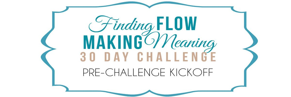 Finding Flow Making Meaning 30 Day Challenge KICKOFF