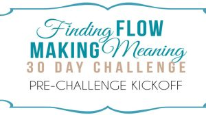 Finding Flow & Making Meaning 30 Day Challenge KICKOFF