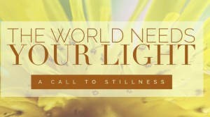 The World Needs Your Light ~ A Call to Stillness