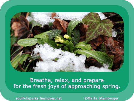"""Breathe, relax, and prepare for the fresh joys of approaching spring."" ~ Soulful Wizardess"