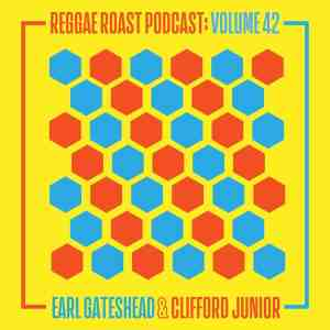 REGGAE ROAST PODCAST VOLUME 42: Earl Gateshead & Clifford Junior