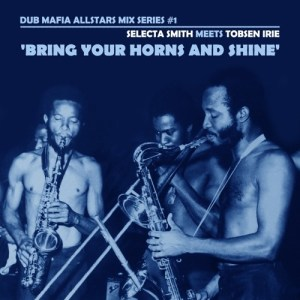 Dub Mafia Allstars Mix Series #1: Selecta Smith meets Tobsen Irie - Bring your Horns and Shine