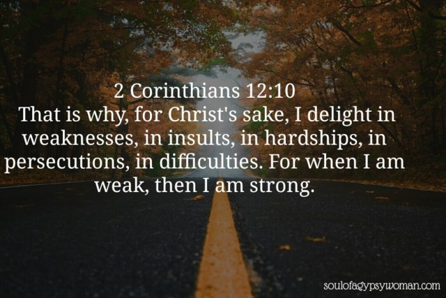 2Corinthians 12:10 Therefore I take pleasure in infirmities, in reproaches, in necessities, in persecutions, in distresses for Christ's sake: for when I am weak, then am I strong.