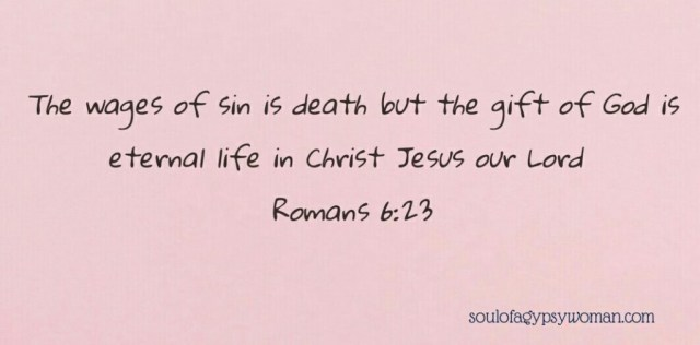 Romans 6:23 For the wages of sin is death but the gift of God is eternal life in Christ Jesus our Lord.