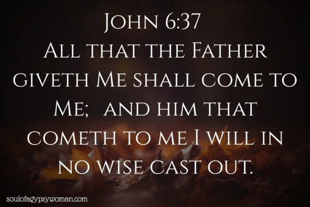 John 6:37 All that the Father giveth Me shall come to Me; and him that cometh to me I will in no wise cast out.