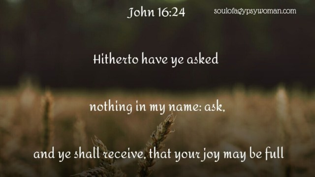 John 16:24 Hitherto have ye asked nothing in my name: ask, and ye shall receive, that your joy may be full.