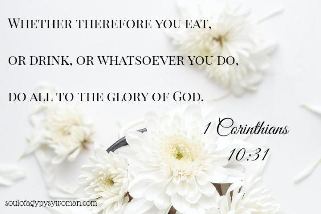1 Corinthians 10:31 Whether therefore ye eat, or drink, or whatsoever ye do, do all to the glory of God.