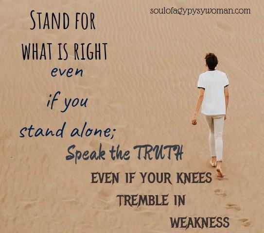 Stand for what is right even if you stand alone; speak the truth even if your knees tremble in weakness