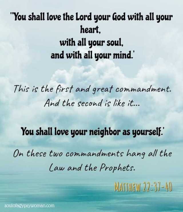 """Matthew 22:37-40 Jesus said to him, """"'You shall love the Lord your God with all your heart, with all your soul, and with all your mind.' This is the first and great commandment. And the second is like it: 'You shall love your neighbor as yourself.' On these two commandments hang all the Law and the Prophets."""